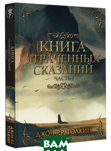 Купить Книга утраченных сказаний. Часть 1, АСТ, Д. Р. Толкин, 978-5-17-107121-9