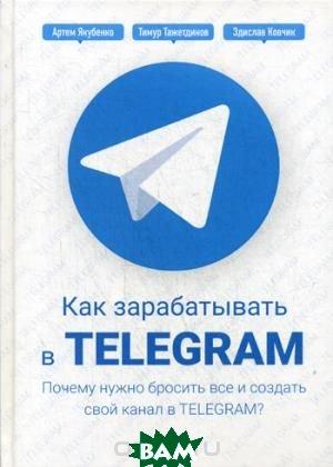 Купить Как зарабатывать в Telegram. Почему нужно бросить все и создать свой канал в Telegram? Руководство, Омега-Л, Тажетдинов Тимур, 978-5-9216-0125-3