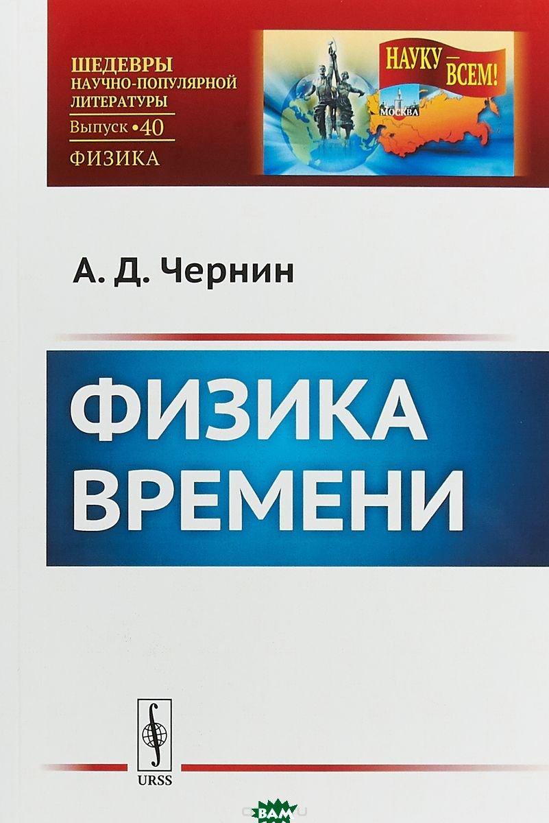 Купить Физика времени. Выпуск 40, URSS, Чернин А.Д., 978-5-9710-5437-5