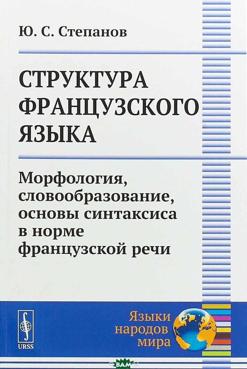 Купить Структура французского языка. Морфология, словообразование, основы синтаксиса в норме французской речи, URSS, Степанов Ю.С., 978-5-397-06353-1