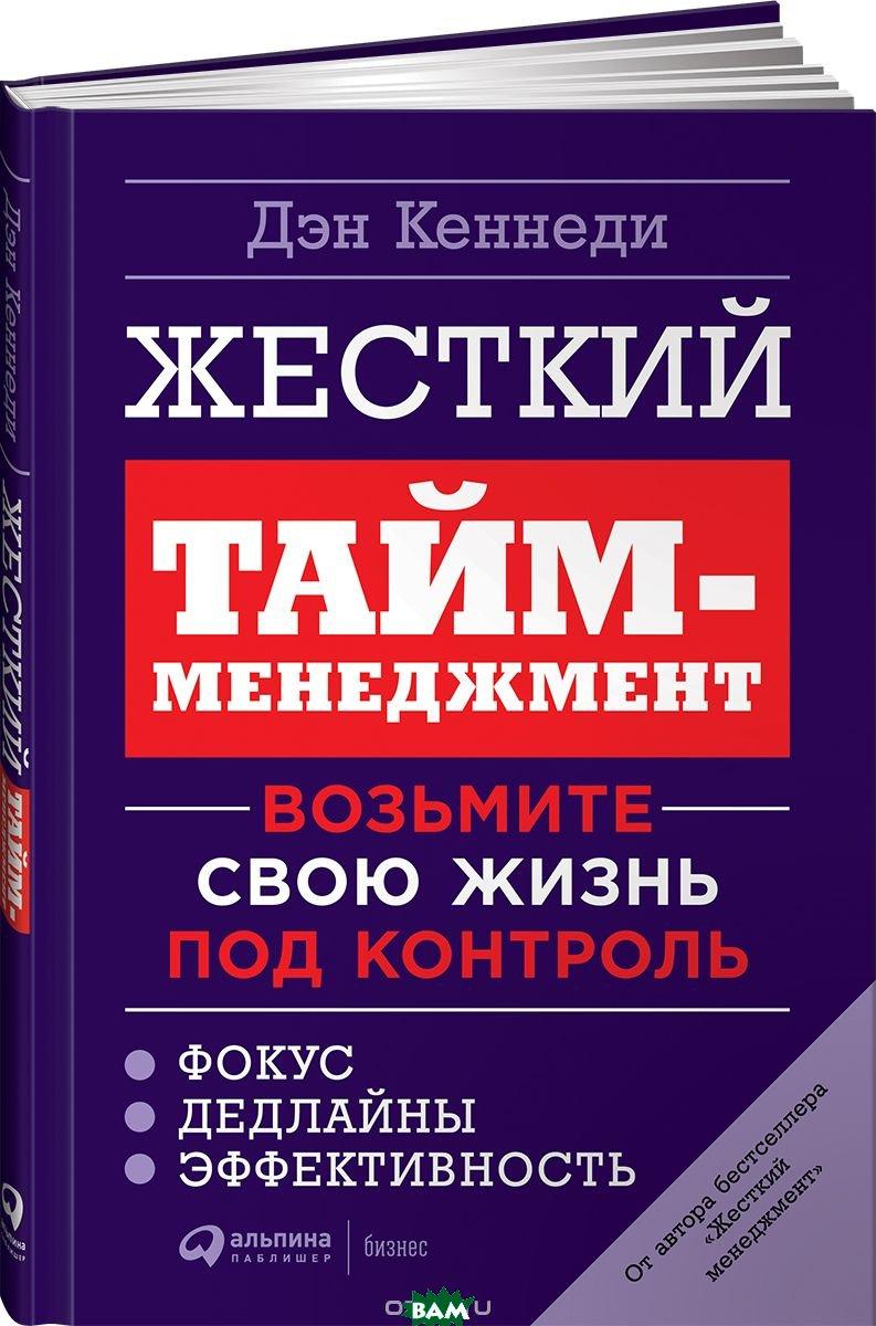 Купить Жесткий тайм-менеджмент. Возьмите свою жизнь под контроль, Альпина Паблишер, Кеннеди Дэн, 978-5-9614-7076-5