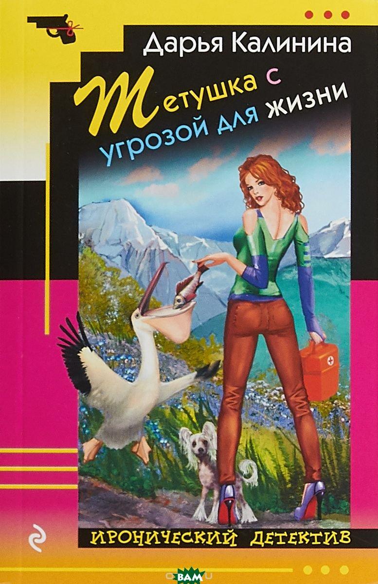 Купить Тетушка с угрозой для жизни, ЭКСМО-ПРЕСС, Калинина Дарья Александровна, 978-5-04-093236-8