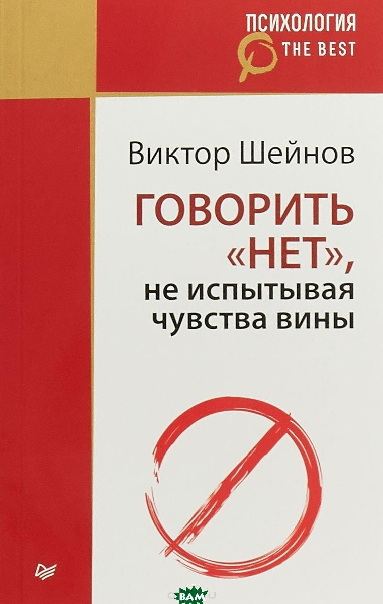 Купить Говорить нет, не испытывая чувства вины, ПИТЕР, Шейнов Виктор Павлович, 978-5-4461-0827-5