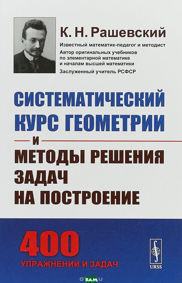 Купить Систематический курс геометрии и методы решения задач на построение, URSS, Рашевский К.Н., 978-5-9710-4732-2