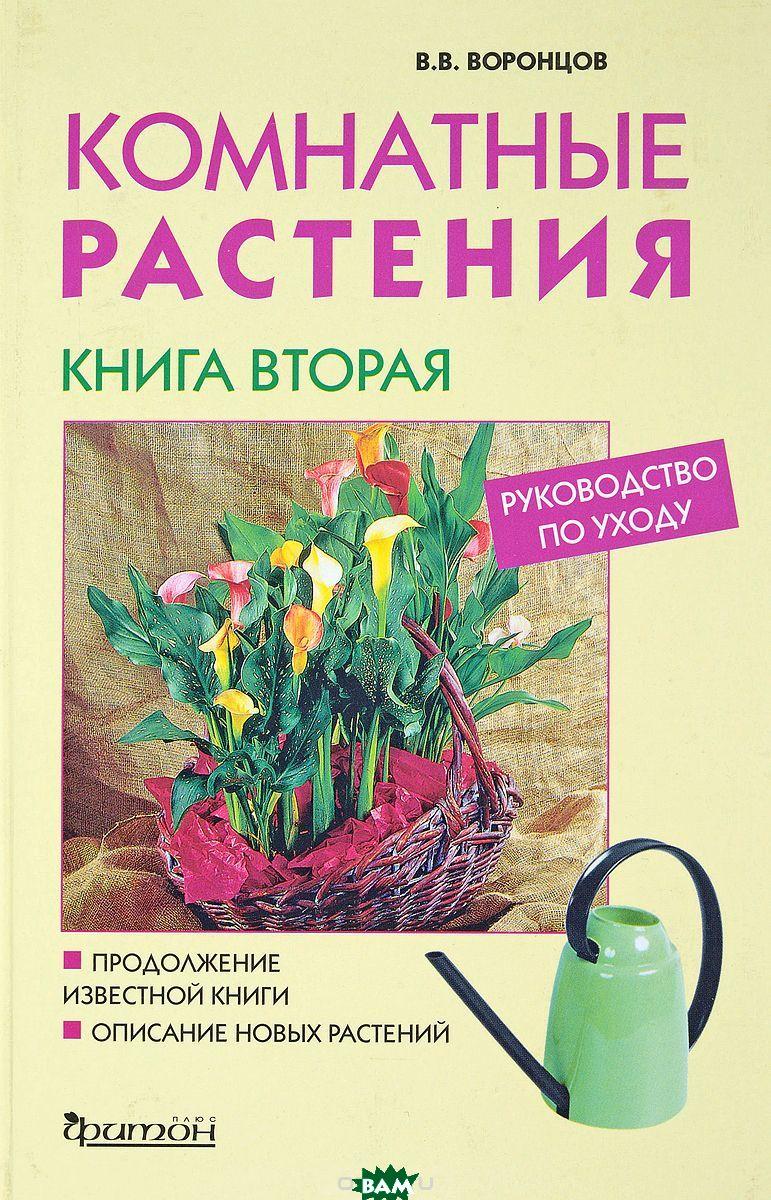 Купить Комнатные растения. Руководство по уходу. Книга 2, Фитон+, В. В. Воронцов, 5-93457-118-4
