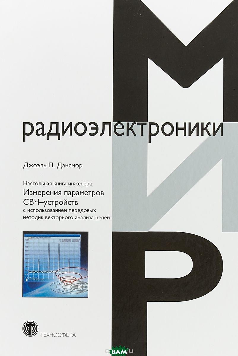 Купить Настольная книга инженера. Измерения параметров СВЧ-устройств с использованием передовых методик векторного анализа цепей. Руководство, Техносфера, Дансмор Джоэль П., 978-5-94836-505-3