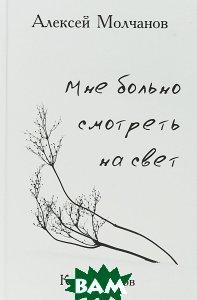Купить Мне больно смотреть на свет. Книга стихов, ПЕТРОПОЛИС, Алексей Молчанов, 978-5-9676-0929-9