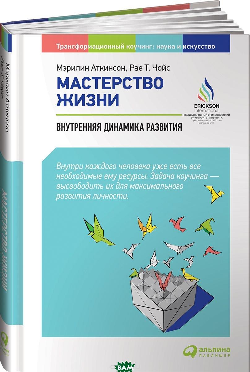 Купить Мастерство жизни. Внутренняя динамика развития, Альпина Паблишер, Аткинсон М., 978-5-9614-7112-0