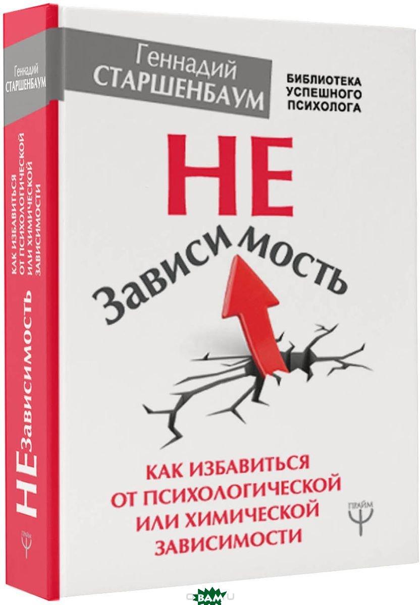 Купить НеЗависимость. Как избавиться от психологической или химической зависимости, АСТ, Старшенбаум Г.В., 978-5-17-109634-2