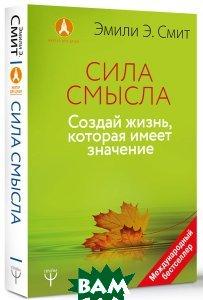 Купить Сила смысла. Создай жизнь, которая имеет значение, АСТ, Эмили Э. Смит, 978-0553419993