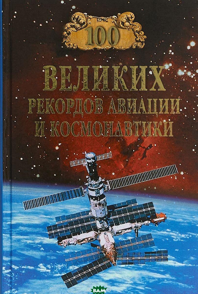 Купить 100 великих рекордов авиации и космонавтики, ВЕЧЕ, Зигуненко Станислав Николаевич, 978-5-4484-0057-5