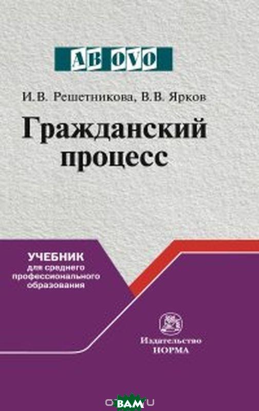 Купить Гражданский процесс, НОРМА, Решетникова И.В., 978-5-91768-924-1