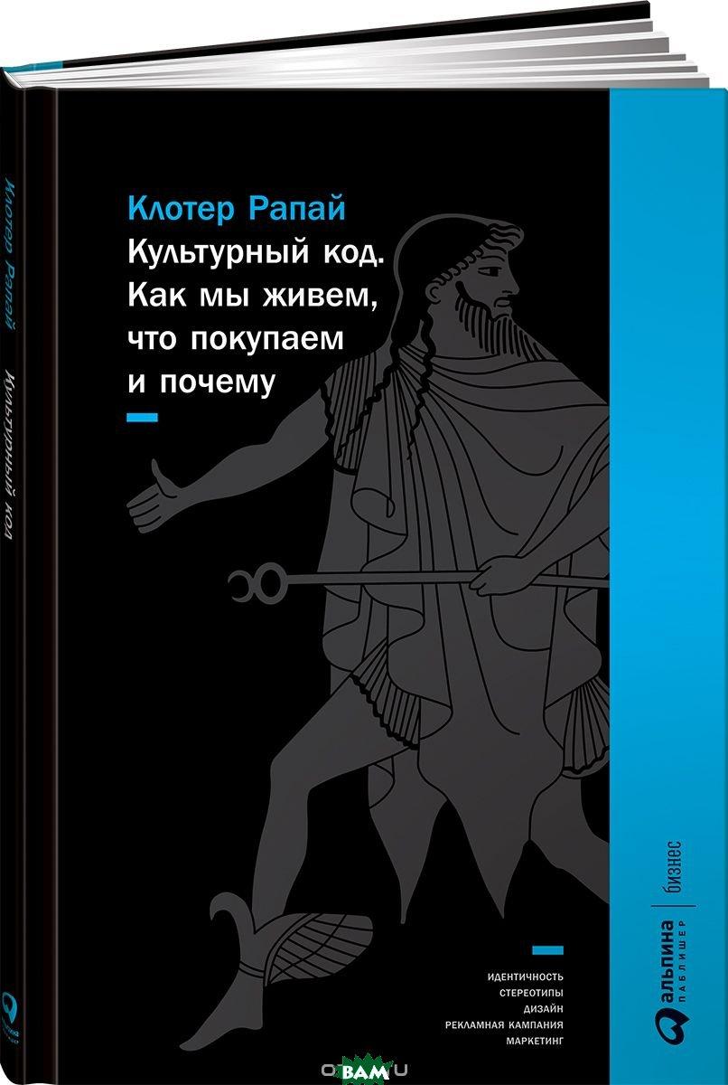 Купить Культурный код. Как мы живем, что покупаем и почему, Альпина Паблишер, Рапай Клотер, 978-5-9614-7103-8