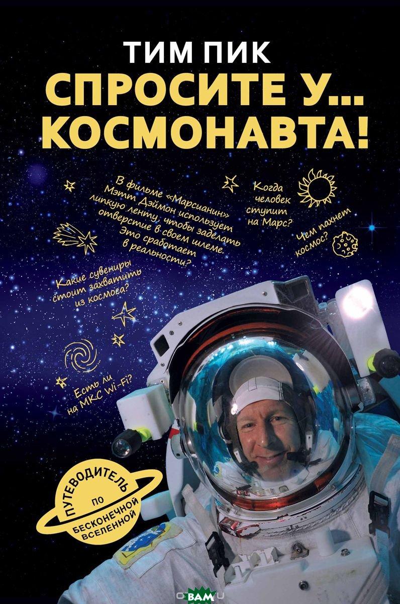 Купить Спросите у космонавта, РИПОЛ КЛАССИК, Пик Тим, 978-5-386-10732-1