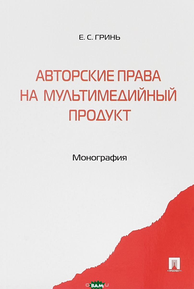 Купить Авторские права на мультимедийный продукт. Монография, Проспект, Гринь Елена Сергеевна, 978-5-392-28311-8