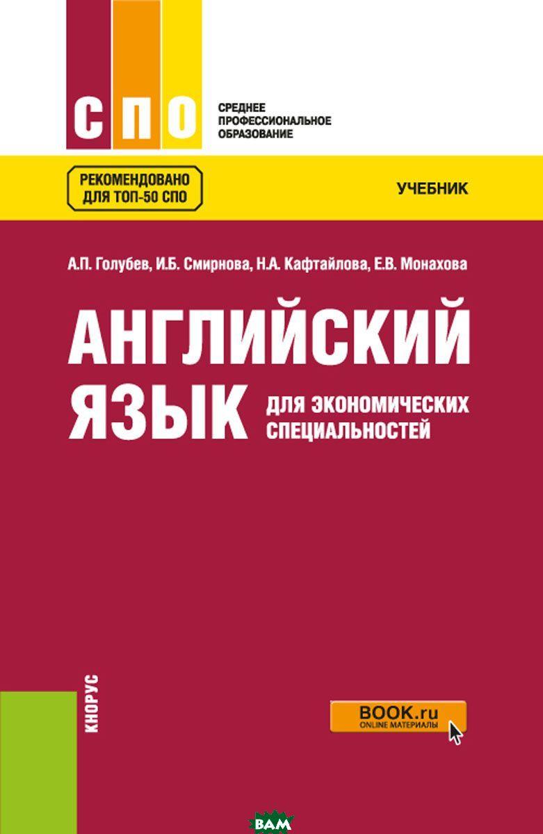 Купить Английский язык для экономических специальностей. Учебник, КноРус, А. П. Голубев, И. Б. Смирнова, Н. А. Кафтайлова, Е. В. Монахова, 978-5-406-06667-6