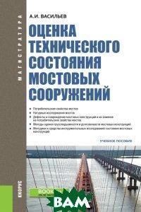 Купить Оценка технического состояния мостовых сооружений. Учебное пособие, КноРус, Васильев А.И., 978-5-406-06674-4