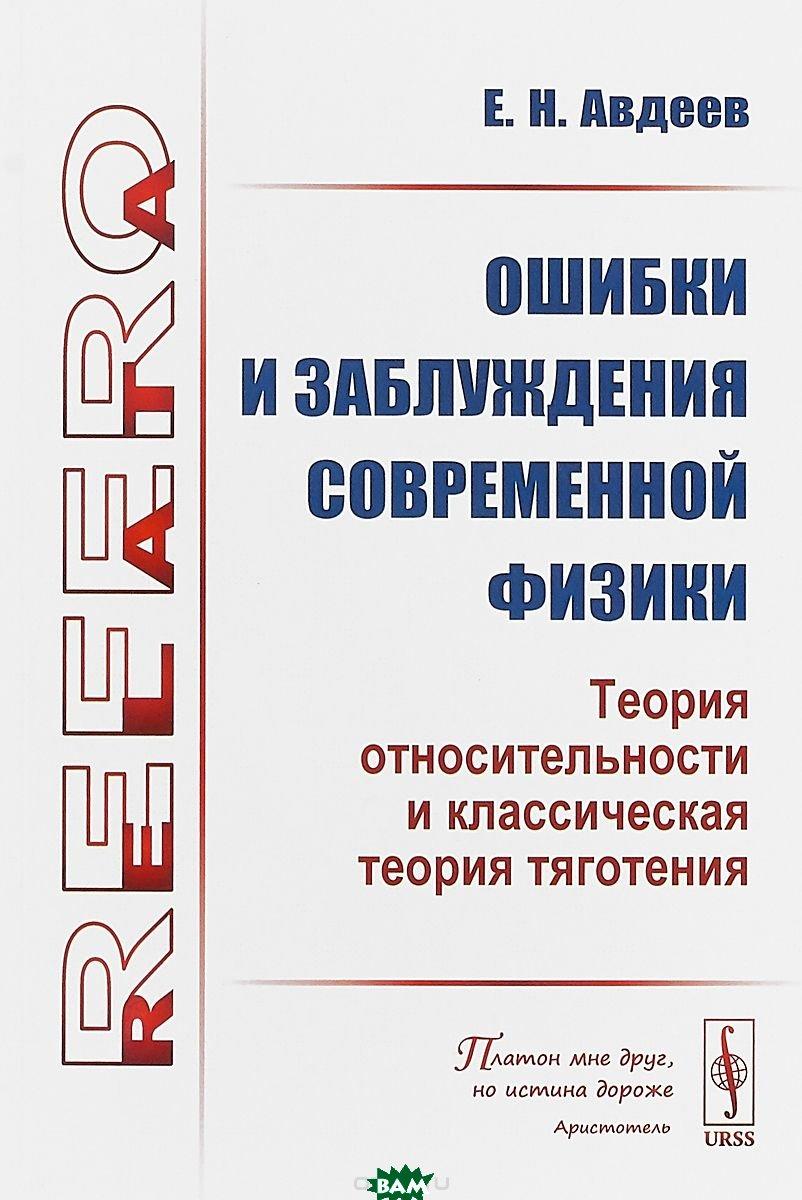Купить Ошибки и заблуждения современной физики (теория относительности и классическая теория тяготения), URSS, Авдеев Е.Н., 978-5-9710-4772-8