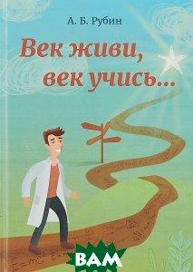 Купить Век живи, век учись, Едиториал УРСС, А. Б. Рубин, 978-5-4344-0465-5