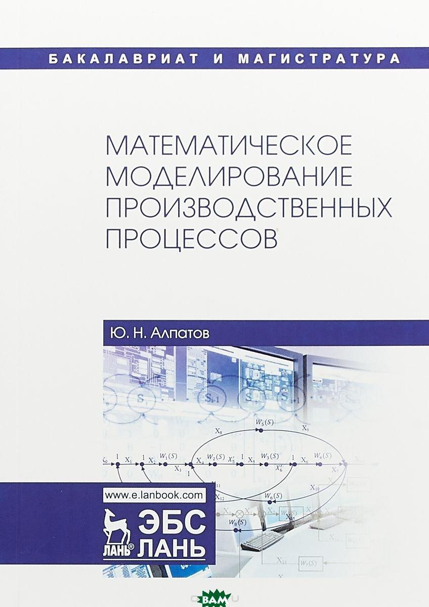 Купить Математическое моделирование производственных процессов, Лань, Алпатов Ю.Н., 978-5-8114-3052-9