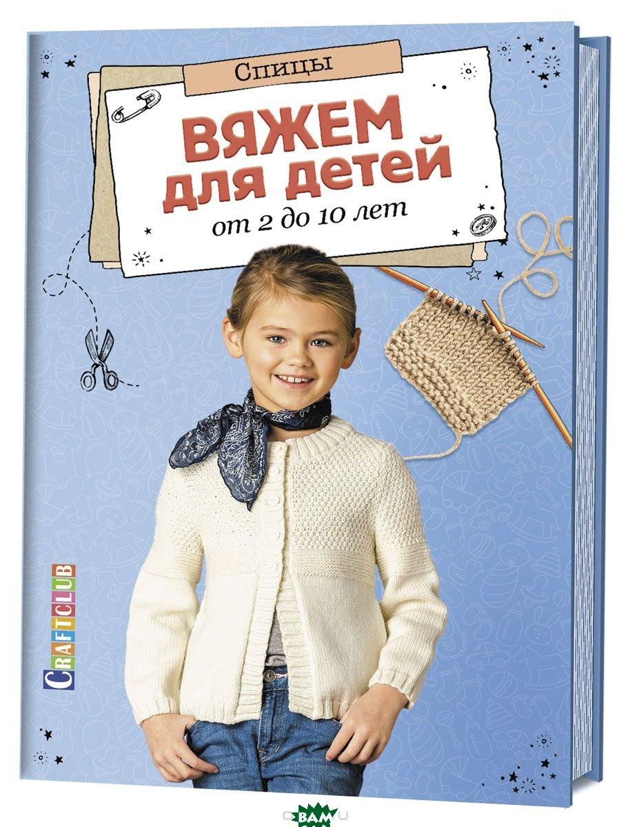 Купить Вяжем для детей от 2 до 10 лет. Спицы, Контэнт, 978-5-91906-912-6