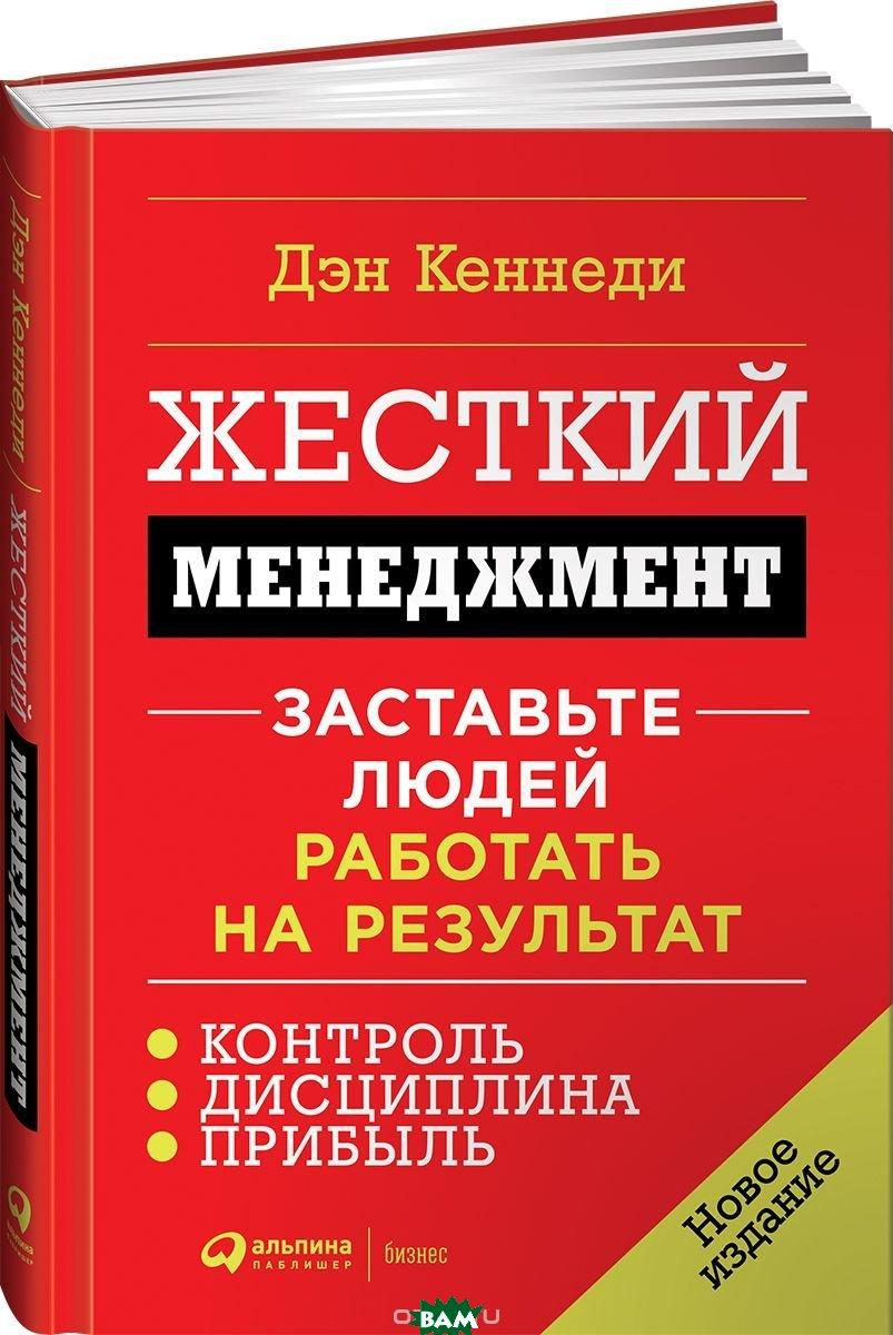 Купить Жесткий менеджмент. Заставьте людей работать на результат, Альпина Паблишер, Кеннеди Дэн, 978-5-9614-6984-4