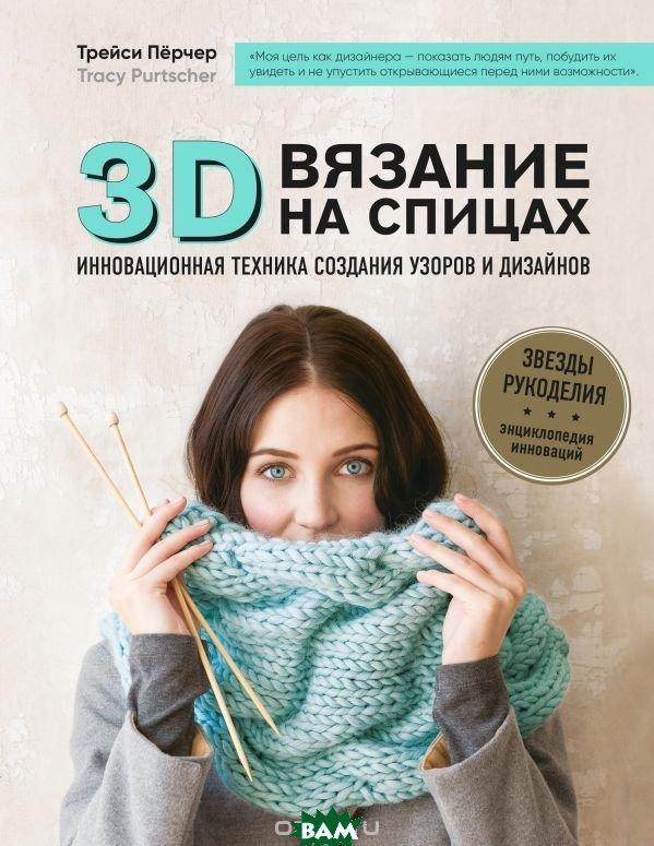 Купить 3D-вязание на спицах. Инновационная техника создания узоров и дизайнов, ЭКСМО, Пёрчер Трейси, 978-5-04-090864-6
