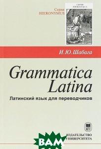 Grammatica Latina. Латинский язык для переводчиков, И. Ю. Шабага, 978-5-19-011233-7  - купить со скидкой