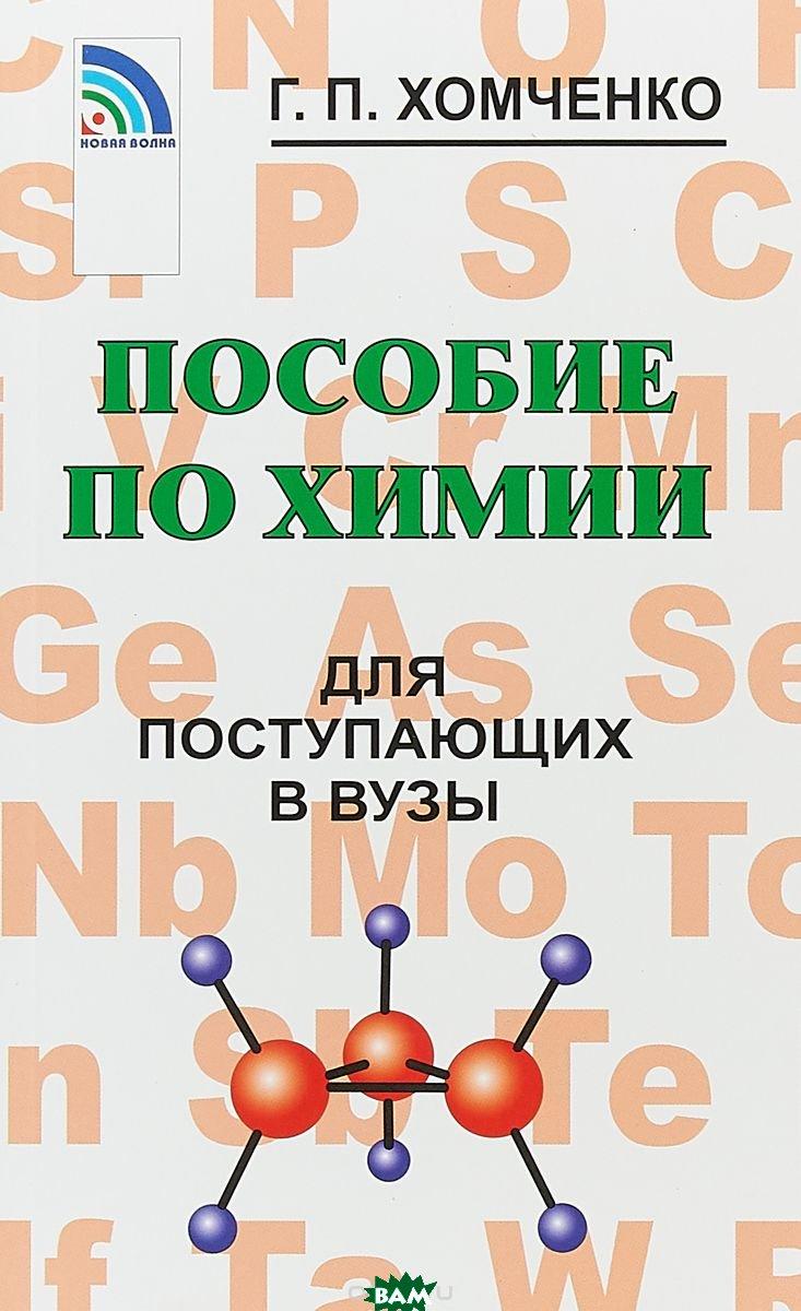 Купить Пособие по химии для поступающих в вузы, Новая Волна, Г.П.Хомченко, 978-5-7864-0300-9