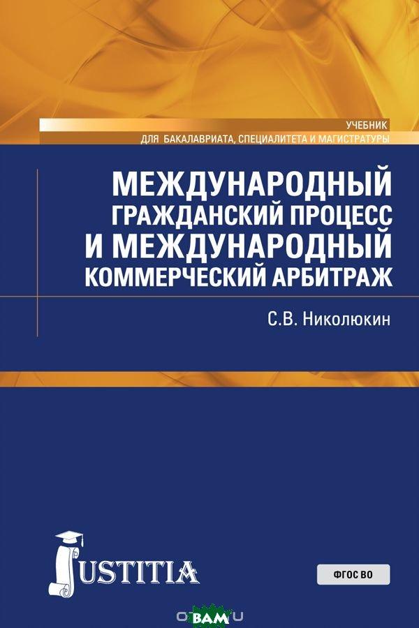 Купить Международный гражданский процесс и международный коммерческий арбитраж. Учебник, Юстиция, С. В. Николюкин, 978-5-4365-2822-9