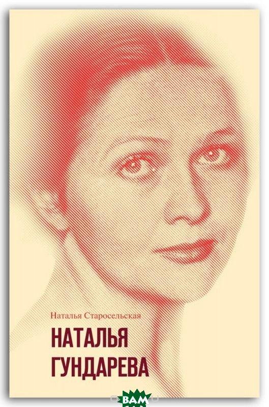 Купить Наталья Гундарева, Молодая гвардия, Старосельская Наталья Давидовна, 978-5-235-04167-7