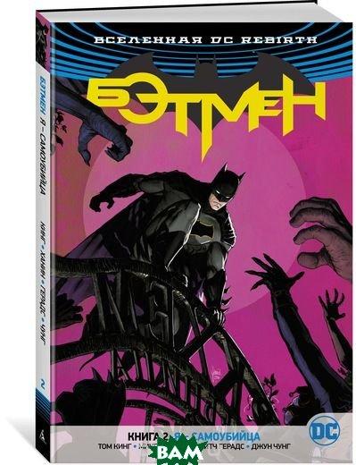 Купить Вселенная DC. Rebirth. Бэтмен. Книга 2. Я - самоубийца, АЗБУКА, Кинг Т., 978-5-389-14442-2