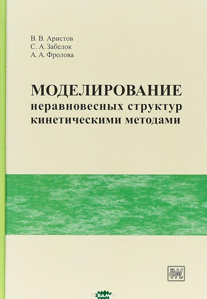 Купить Моделирование неравновесных структур кинетическими методами, Физматкнига, Аристов В.В., 978-5-89155-291-3