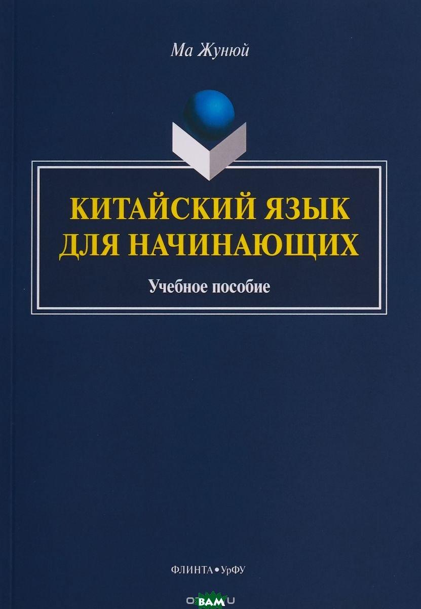 Купить Китайский язык для начинающих. Учебное пособие (+CD), Флинта, Ма Жунюй, 978-5-9765-3880-1