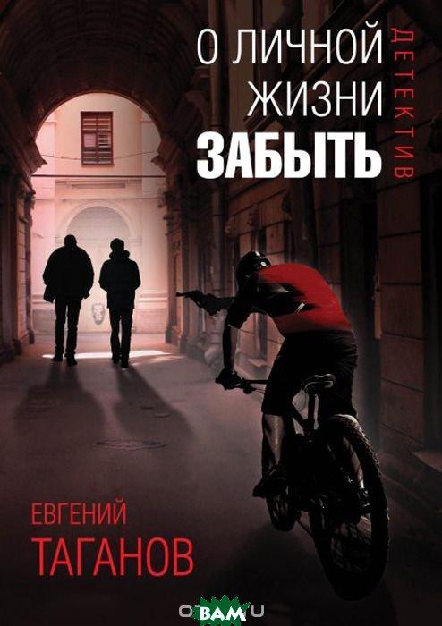 Купить О личной жизни забыть, Рипол-Классик, Таганов Евгений Иванович, 978-5-386-09912-1