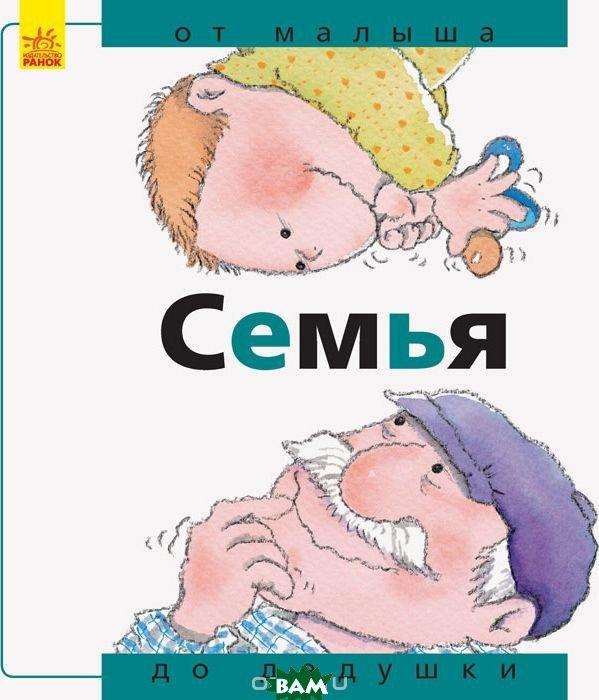 Купить Семья: от малыша до дедушки, Ранок ООО, Нурия Р., 978-617-09-3458-1