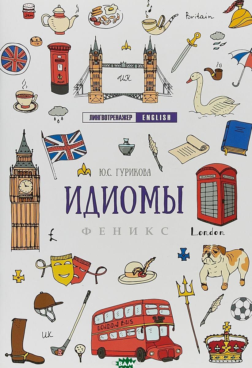 Купить Идиомы (изд. 2018 г. ), ФЕНИКС, Ю. С. Гурикова, 978-5-222-31118-9