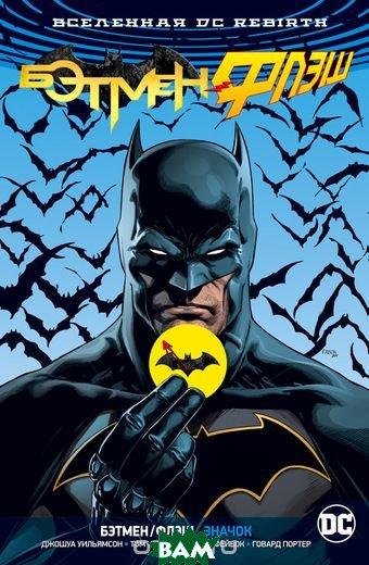 Купить Вселенная DC. Rebirth. Бэтмен/Флэш. Значок, АЗБУКА, Уильямсон Дж., 978-5-389-15062-1