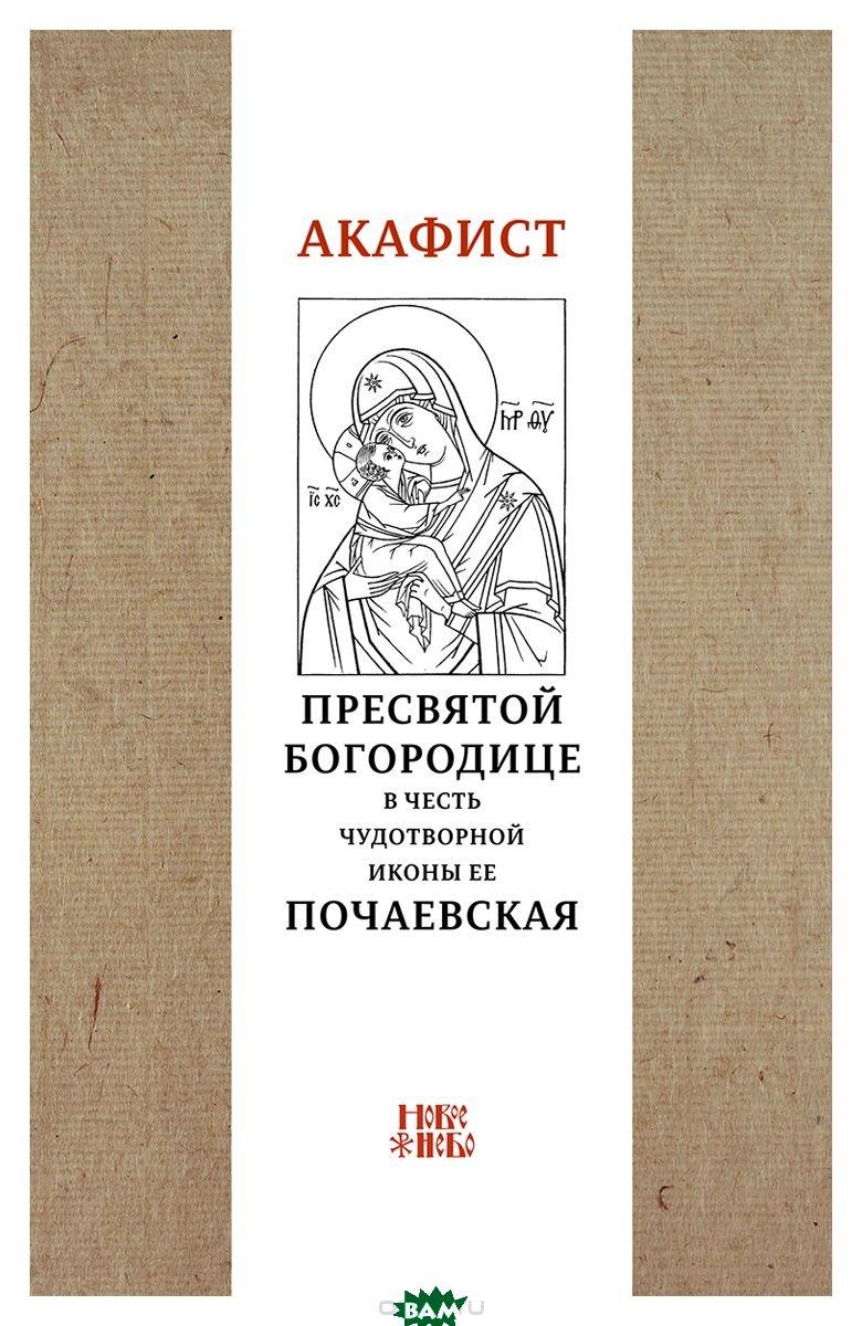 Купить Акафист Пресвятой Богородице в честь чудотворной Ее иконы Почаевская, Новое небо, 978-5-00138-018-4