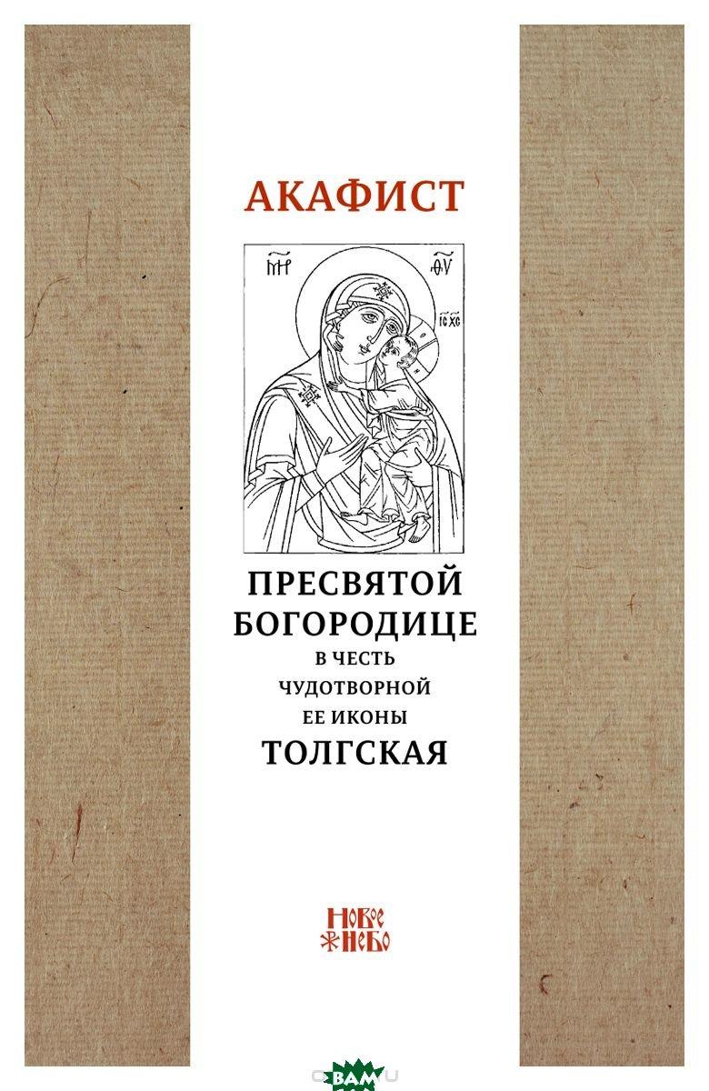 Купить Акафист Пресвятой Богородице в честь чудотворной Ее иконы Толгская, Новое небо, 978-5-00138-023-8