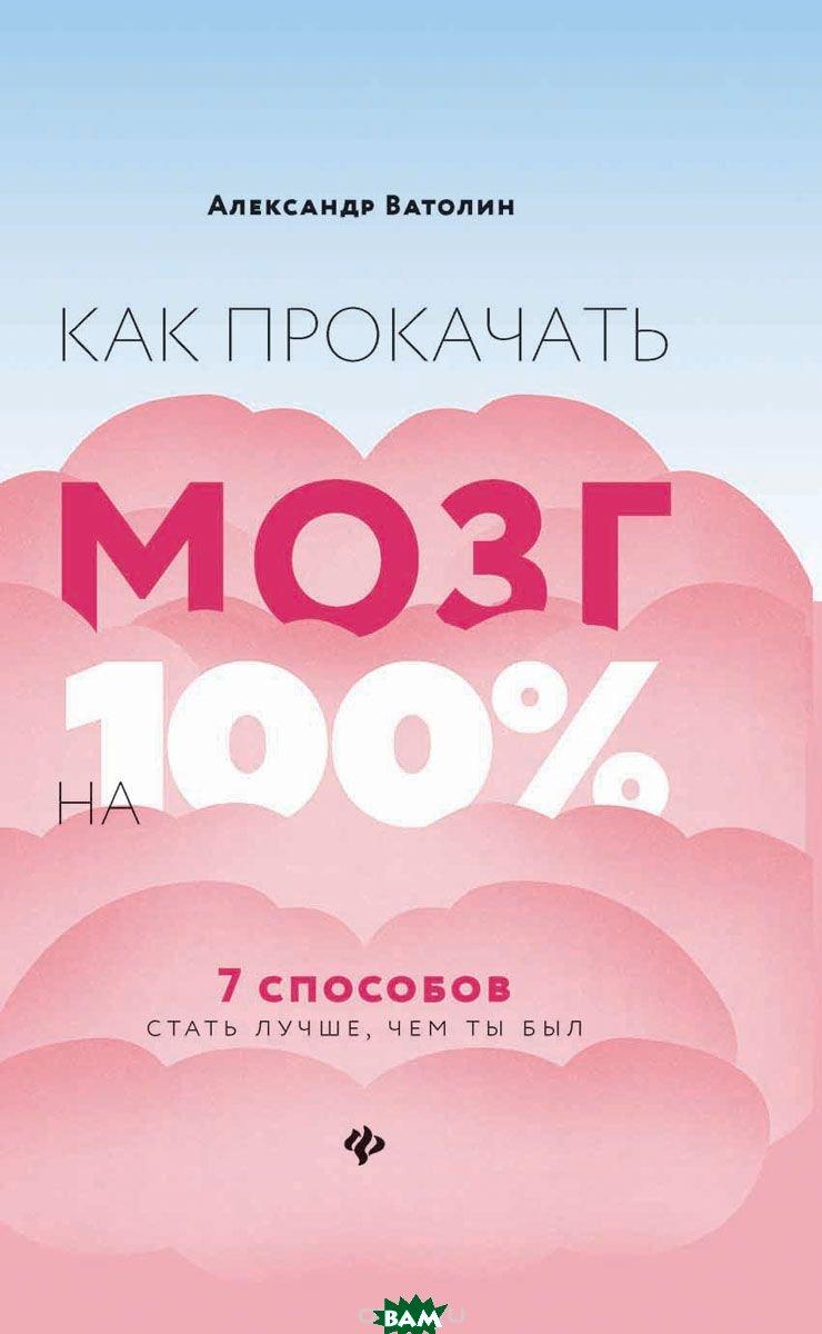 Купить Как прокачать мозг на 100%. 7 способов стать лучше, чем ты был, ФЕНИКС, Ватолин Александр Николаевич, 978-5-222-31092-2