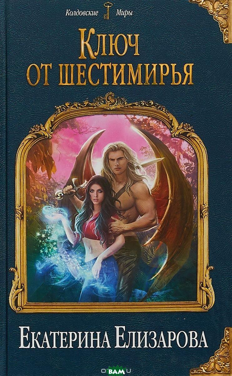 Купить Ключ от Шестимирья, ЭКСМО, Елизарова Екатерина Борисовна, 978-5-04-096887-9