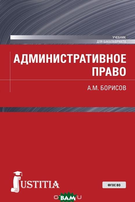 Купить Административное право (для бакалавров), Юстиция, Борисов А.М., 978-5-4365-2338-5