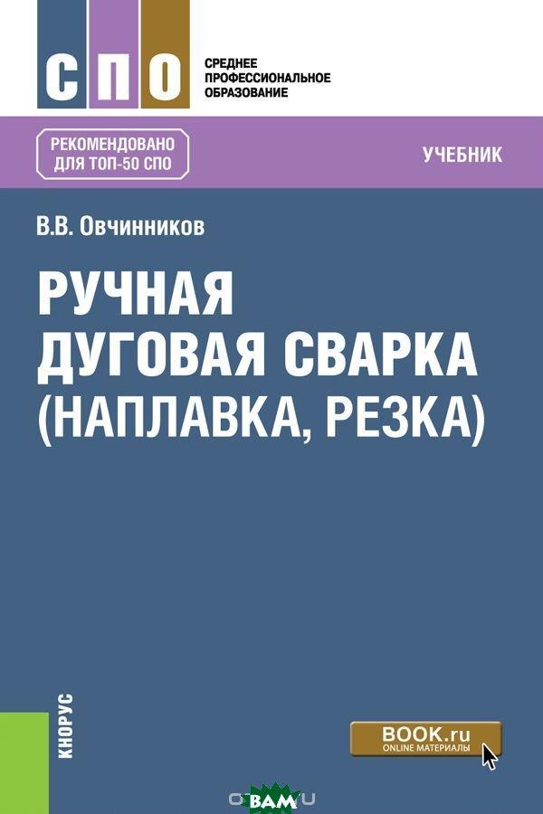 Купить Ручная дуговая сварка (наплавка, резка) (для СПО), КноРус, Овчинников В.В., 978-5-406-06782-6