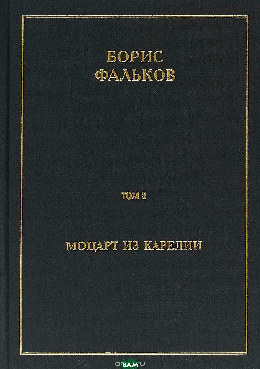 Купить Полное собрание сочинений в 15 томах. Том 2. Моцарт из Карелии, Летний сад, Борис Фальков, 978-5-98856-330-3