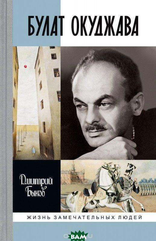 Купить Булат Окуджава, Молодая гвардия, Быков Дмитрий Львович, 978-5-235-04053-3