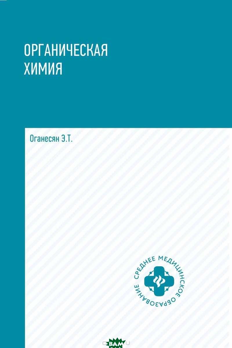 Купить Органическая химия. Учебное пособие, ФЕНИКС, Оганесян Эдуард Тоникович, 978-5-222-31501-9