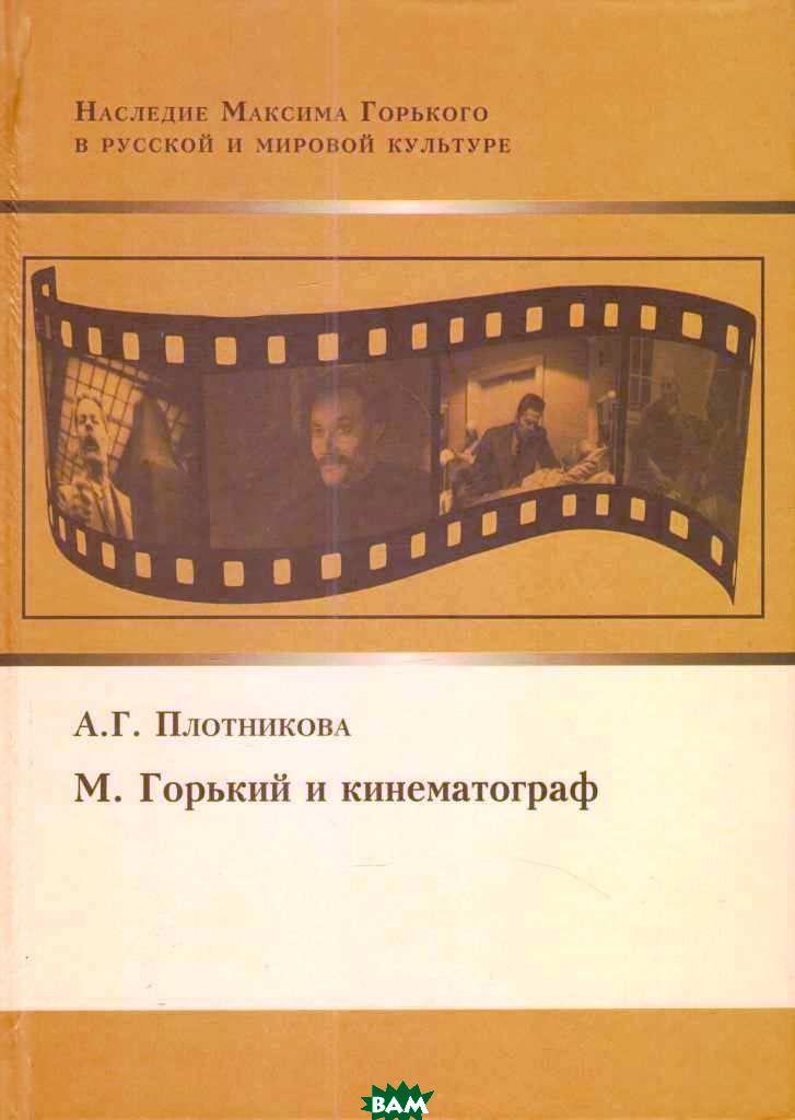 Купить М. Горький и кинематограф, ИМЛИ РАН, А.Г.Плотникова, 978-5-9208-0528-7