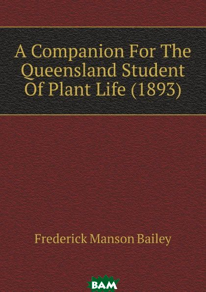 Купить A Companion For The Queensland Student Of Plant Life (1893), Frederick Manson Bailey, 9781120112767