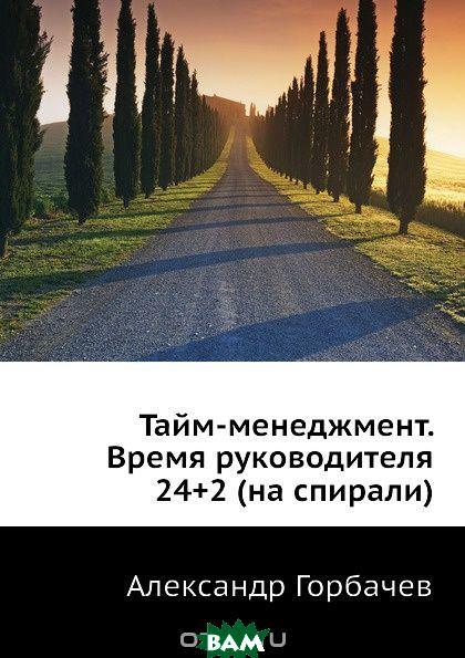 Купить Тайм-менеджмент. Время руководителя 24+2 (на спирали), А. Горбачев, 9785970600337